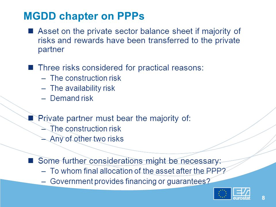 8 MGDD chapter on PPPs Asset on the private sector balance sheet if majority of risks and rewards have been transferred to the private partner Three risks considered for practical reasons: –The construction risk –The availability risk –Demand risk Private partner must bear the majority of: –The construction risk –Any of other two risks Some further considerations might be necessary: –To whom final allocation of the asset after the PPP.