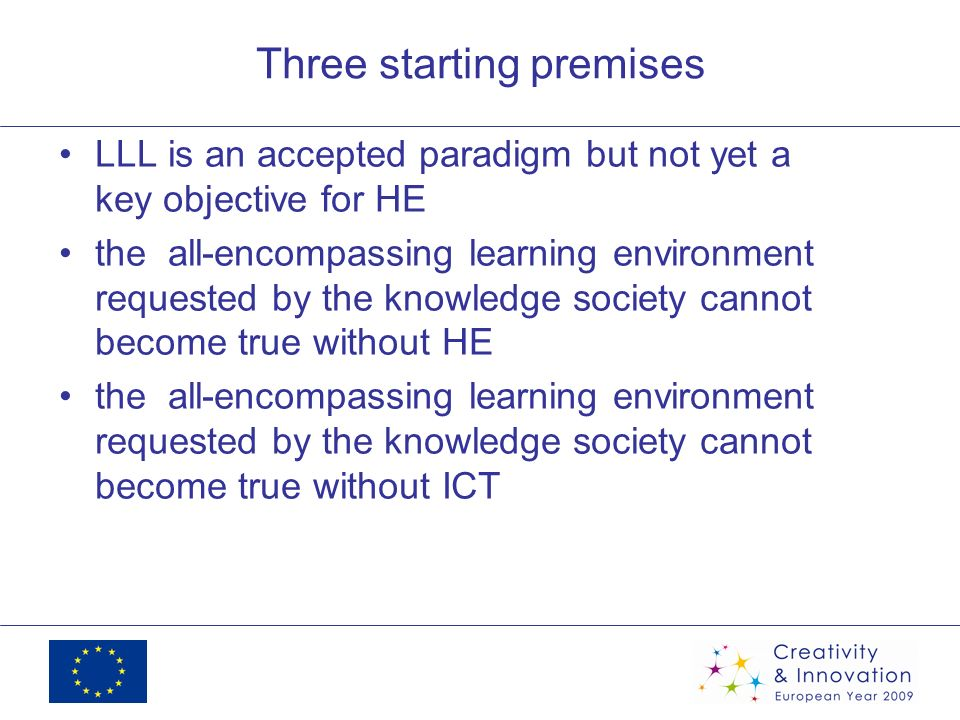Three starting premises LLL is an accepted paradigm but not yet a key objective for HE the all-encompassing learning environment requested by the knowledge society cannot become true without HE the all-encompassing learning environment requested by the knowledge society cannot become true without ICT