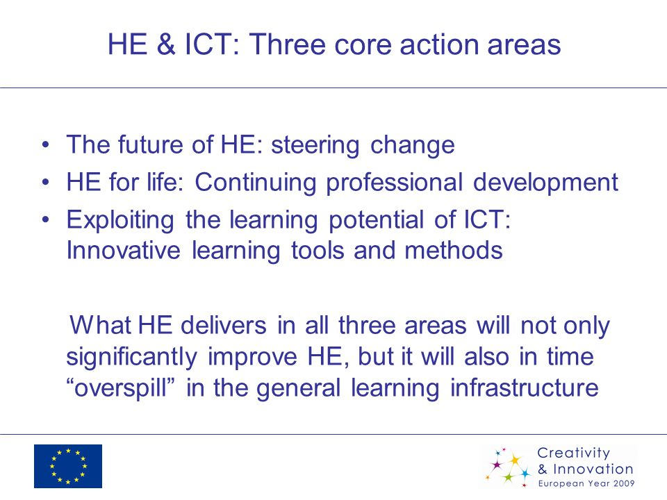 HE & ICT: Three core action areas The future of HE: steering change HE for life: Continuing professional development Exploiting the learning potential of ICT: Innovative learning tools and methods What HE delivers in all three areas will not only significantly improve HE, but it will also in time overspill in the general learning infrastructure