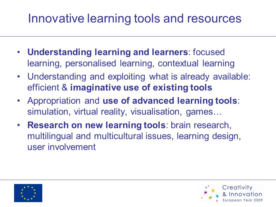 Innovative learning tools and resources Understanding learning and learners: focused learning, personalised learning, contextual learning Understanding and exploiting what is already available: efficient & imaginative use of existing tools Appropriation and use of advanced learning tools: simulation, virtual reality, visualisation, games… Research on new learning tools: brain research, multilingual and multicultural issues, learning design, user involvement
