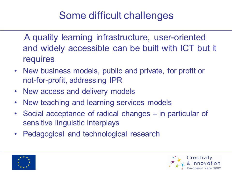Some difficult challenges A quality learning infrastructure, user-oriented and widely accessible can be built with ICT but it requires New business models, public and private, for profit or not-for-profit, addressing IPR New access and delivery models New teaching and learning services models Social acceptance of radical changes – in particular of sensitive linguistic interplays Pedagogical and technological research