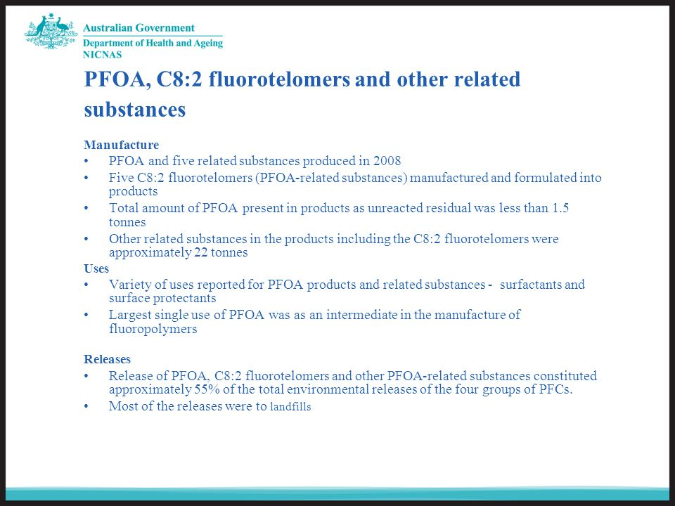 PFOA, C8:2 fluorotelomers and other related substances Manufacture PFOA and five related substances produced in 2008 Five C8:2 fluorotelomers (PFOA-related substances) manufactured and formulated into products Total amount of PFOA present in products as unreacted residual was less than 1.5 tonnes Other related substances in the products including the C8:2 fluorotelomers were approximately 22 tonnes Uses Variety of uses reported for PFOA products and related substances - surfactants and surface protectants Largest single use of PFOA was as an intermediate in the manufacture of fluoropolymers Releases Release of PFOA, C8:2 fluorotelomers and other PFOA-related substances constituted approximately 55% of the total environmental releases of the four groups of PFCs.