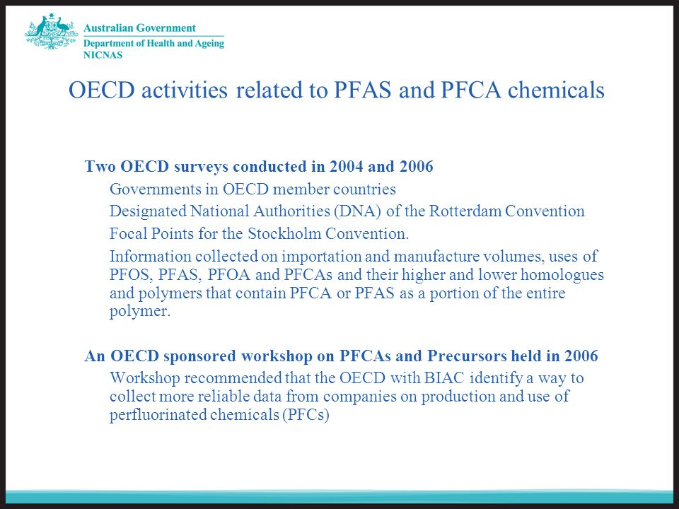 OECD activities related to PFAS and PFCA chemicals Two OECD surveys conducted in 2004 and 2006 Governments in OECD member countries Designated National Authorities (DNA) of the Rotterdam Convention Focal Points for the Stockholm Convention.
