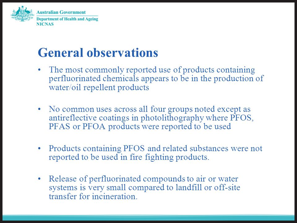 General observations The most commonly reported use of products containing perfluorinated chemicals appears to be in the production of water/oil repellent products No common uses across all four groups noted except as antireflective coatings in photolithography where PFOS, PFAS or PFOA products were reported to be used Products containing PFOS and related substances were not reported to be used in fire fighting products.