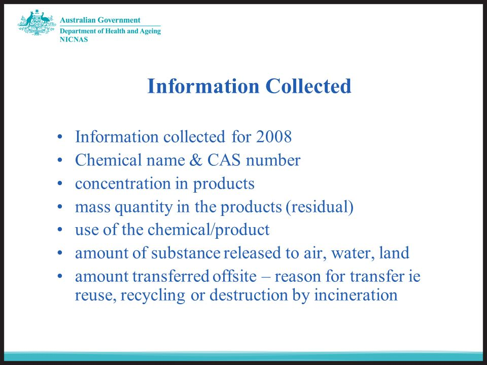 Information collected for 2008 Chemical name & CAS number concentration in products mass quantity in the products (residual) use of the chemical/product amount of substance released to air, water, land amount transferred offsite – reason for transfer ie reuse, recycling or destruction by incineration Information Collected
