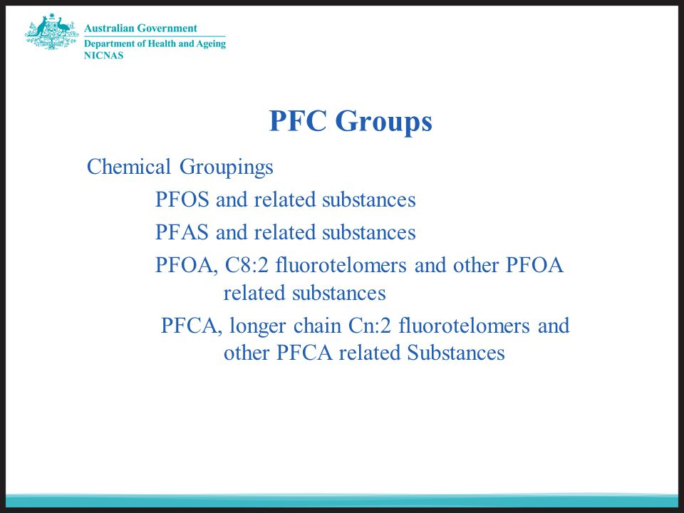 PFC Groups Chemical Groupings PFOS and related substances PFAS and related substances PFOA, C8:2 fluorotelomers and other PFOA related substances PFCA, longer chain Cn:2 fluorotelomers and other PFCA related Substances