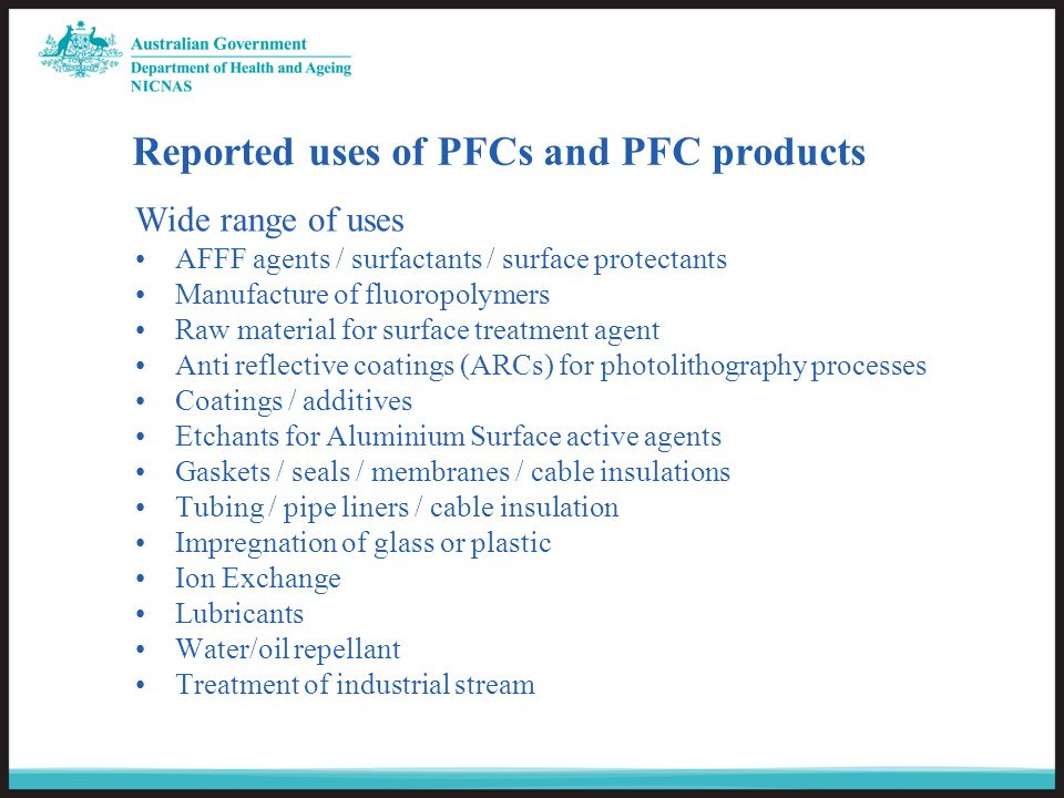 Reported uses of PFCs and PFC products Wide range of uses AFFF agents / surfactants / surface protectants Manufacture of fluoropolymers Raw material for surface treatment agent Anti reflective coatings (ARCs) for photolithography processes Coatings / additives Etchants for Aluminium Surface active agents Gaskets / seals / membranes / cable insulations Tubing / pipe liners / cable insulation Impregnation of glass or plastic Ion Exchange Lubricants Water/oil repellant Treatment of industrial stream