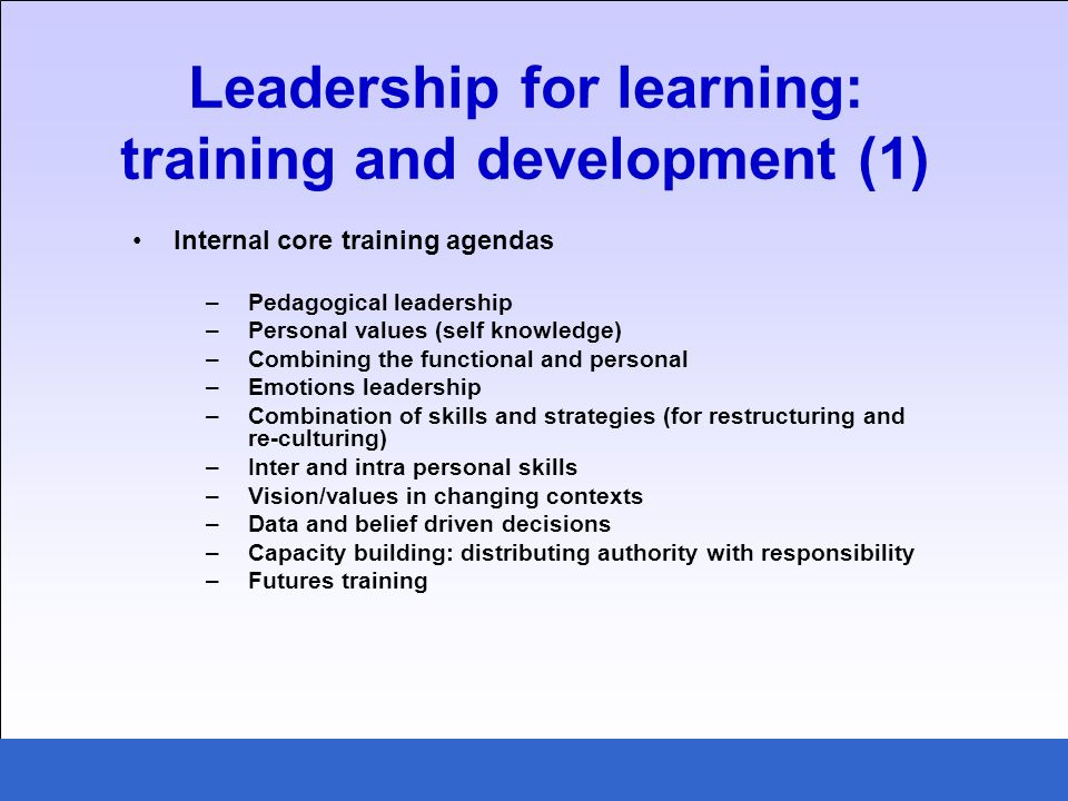 Internal core training agendas –Pedagogical leadership –Personal values (self knowledge) –Combining the functional and personal –Emotions leadership –Combination of skills and strategies (for restructuring and re-culturing) –Inter and intra personal skills –Vision/values in changing contexts –Data and belief driven decisions –Capacity building: distributing authority with responsibility –Futures training Leadership for learning: training and development (1)