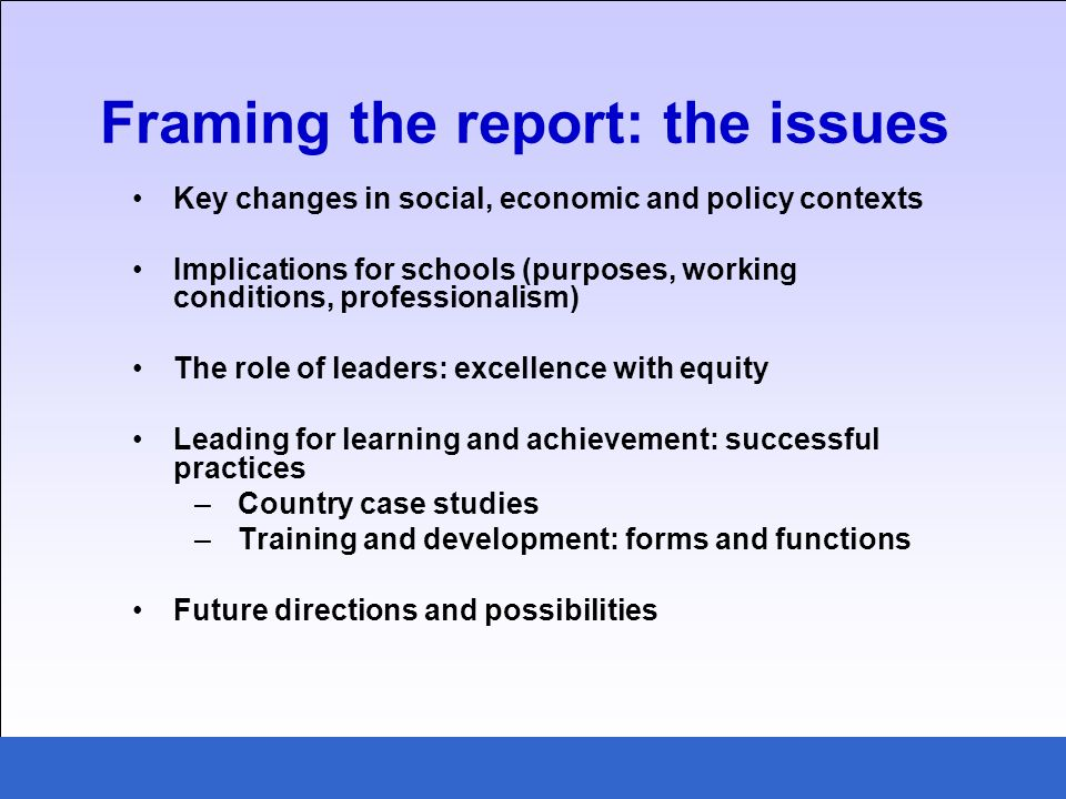 Key changes in social, economic and policy contexts Implications for schools (purposes, working conditions, professionalism) The role of leaders: excellence with equity Leading for learning and achievement: successful practices –Country case studies –Training and development: forms and functions Future directions and possibilities Framing the report: the issues