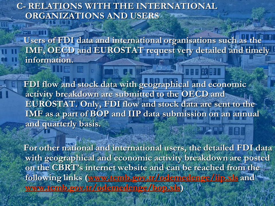 C- RELATIONS WITH THE INTERNATIONAL ORGANIZATIONS AND USERS Users of FDI data and international organisations such as the IMF, OECD and EUROSTAT request very detailed and timely information.