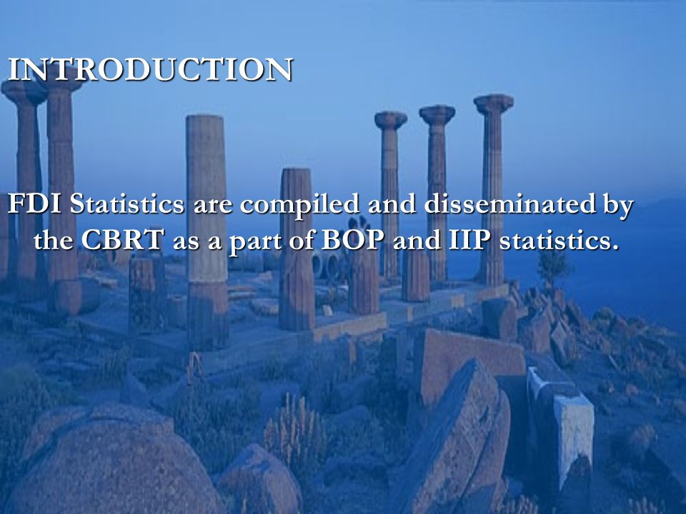 INTRODUCTION FDI Statistics are compiled and disseminated by the CBRT as a part of BOP and IIP statistics.
