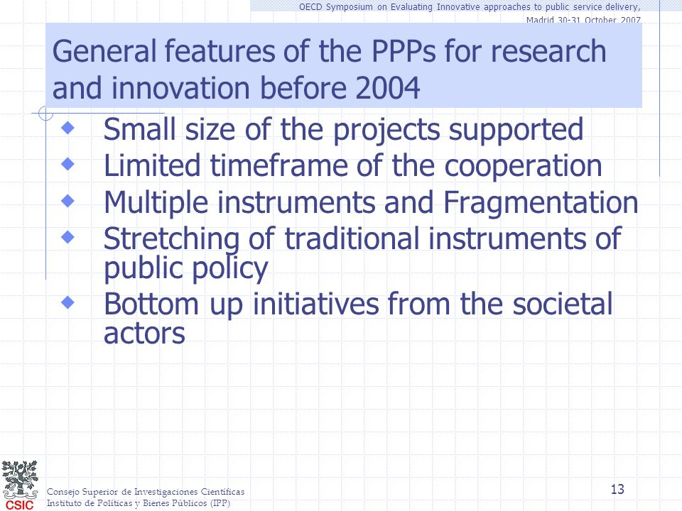 Consejo Superior de Investigaciones Científicas Instituto de Políticas y Bienes Públicos (IPP) OECD Symposium on Evaluating Innovative approaches to public service delivery, Madrid 30-31 October 2007 13 General features of the PPPs for research and innovation before 2004 Small size of the projects supported Limited timeframe of the cooperation Multiple instruments and Fragmentation Stretching of traditional instruments of public policy Bottom up initiatives from the societal actors