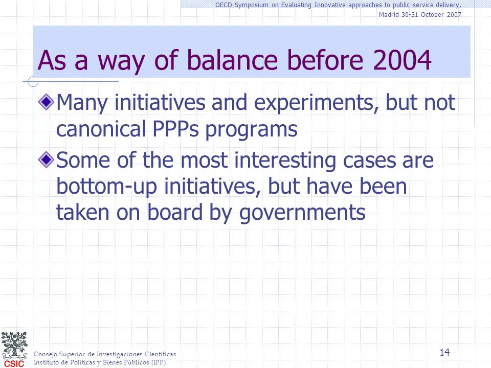 Consejo Superior de Investigaciones Científicas Instituto de Políticas y Bienes Públicos (IPP) OECD Symposium on Evaluating Innovative approaches to public service delivery, Madrid 30-31 October 2007 14 As a way of balance before 2004 Many initiatives and experiments, but not canonical PPPs programs Some of the most interesting cases are bottom-up initiatives, but have been taken on board by governments