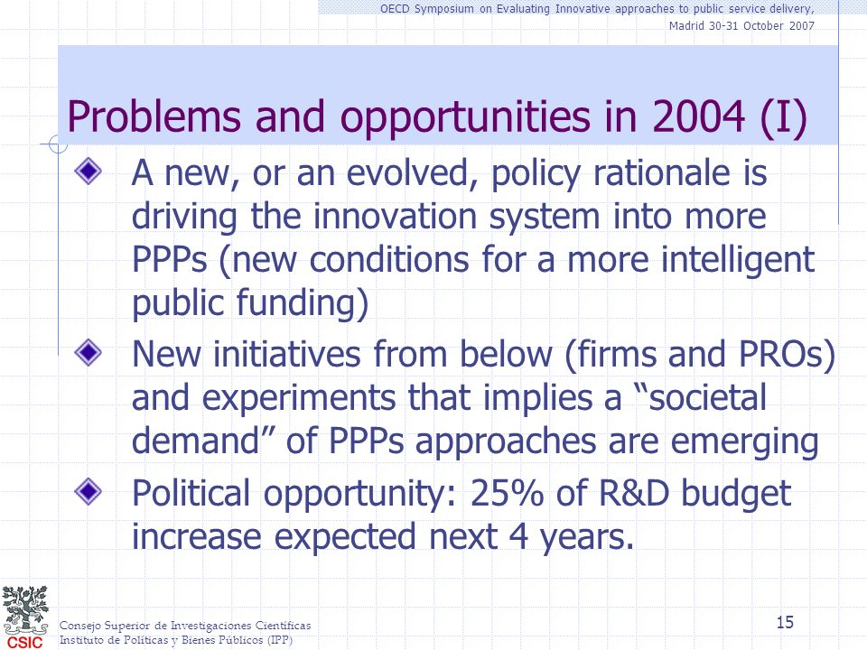 Consejo Superior de Investigaciones Científicas Instituto de Políticas y Bienes Públicos (IPP) OECD Symposium on Evaluating Innovative approaches to public service delivery, Madrid 30-31 October 2007 15 Problems and opportunities in 2004 (I) A new, or an evolved, policy rationale is driving the innovation system into more PPPs (new conditions for a more intelligent public funding) New initiatives from below (firms and PROs) and experiments that implies a societal demand of PPPs approaches are emerging Political opportunity: 25% of R&D budget increase expected next 4 years.