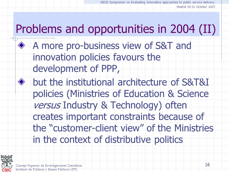 Consejo Superior de Investigaciones Científicas Instituto de Políticas y Bienes Públicos (IPP) OECD Symposium on Evaluating Innovative approaches to public service delivery, Madrid 30-31 October 2007 16 Problems and opportunities in 2004 (II) A more pro-business view of S&T and innovation policies favours the development of PPP, but the institutional architecture of S&T&I policies (Ministries of Education & Science versus Industry & Technology) often creates important constraints because of the customer-client view of the Ministries in the context of distributive politics