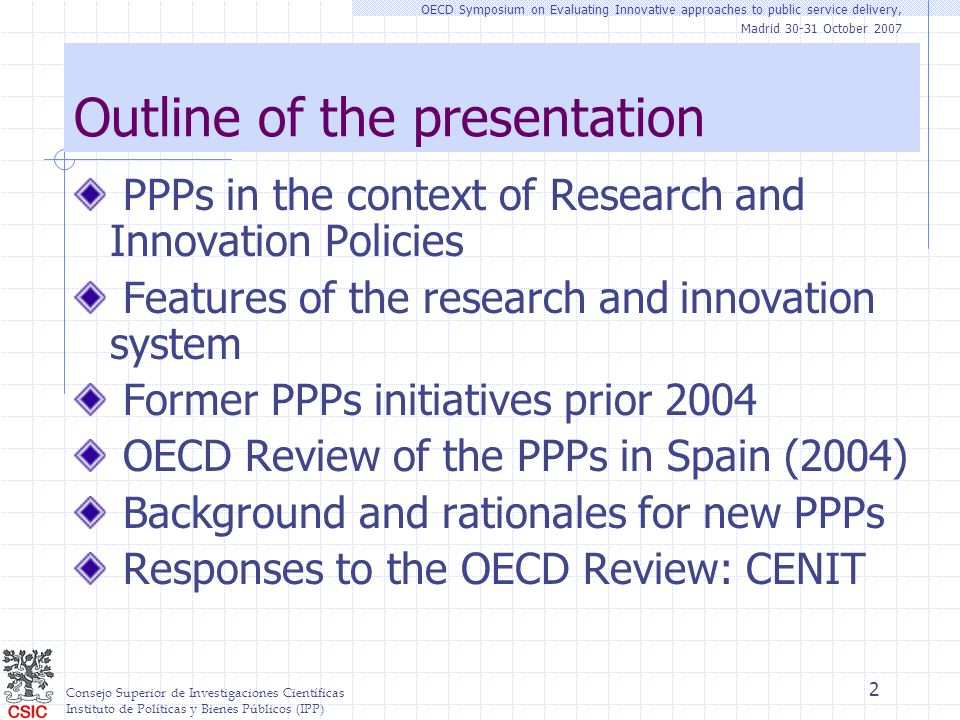 Consejo Superior de Investigaciones Científicas Instituto de Políticas y Bienes Públicos (IPP) OECD Symposium on Evaluating Innovative approaches to public service delivery, Madrid 30-31 October 2007 2 Outline of the presentation PPPs in the context of Research and Innovation Policies Features of the research and innovation system Former PPPs initiatives prior 2004 OECD Review of the PPPs in Spain (2004) Background and rationales for new PPPs Responses to the OECD Review: CENIT