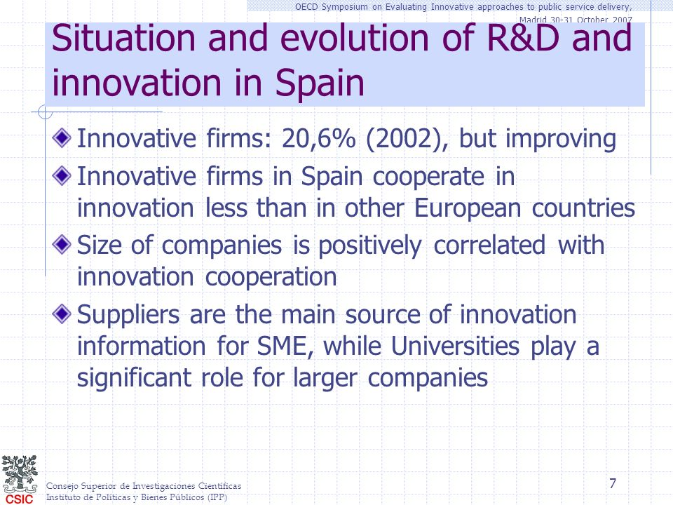 Consejo Superior de Investigaciones Científicas Instituto de Políticas y Bienes Públicos (IPP) OECD Symposium on Evaluating Innovative approaches to public service delivery, Madrid 30-31 October 2007 7 Situation and evolution of R&D and innovation in Spain Innovative firms: 20,6% (2002), but improving Innovative firms in Spain cooperate in innovation less than in other European countries Size of companies is positively correlated with innovation cooperation Suppliers are the main source of innovation information for SME, while Universities play a significant role for larger companies