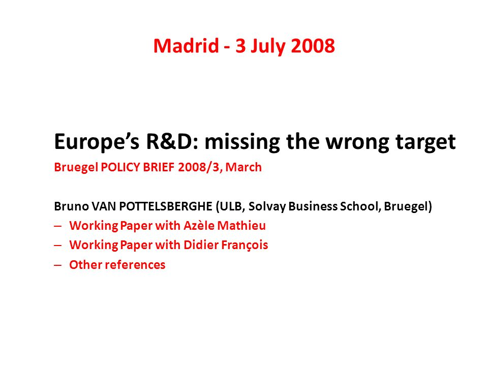 Madrid - 3 July 2008 Europes R&D: missing the wrong target Bruegel POLICY BRIEF 2008/3, March Bruno VAN POTTELSBERGHE (ULB, Solvay Business School, Bruegel) – Working Paper with Azèle Mathieu – Working Paper with Didier François – Other references