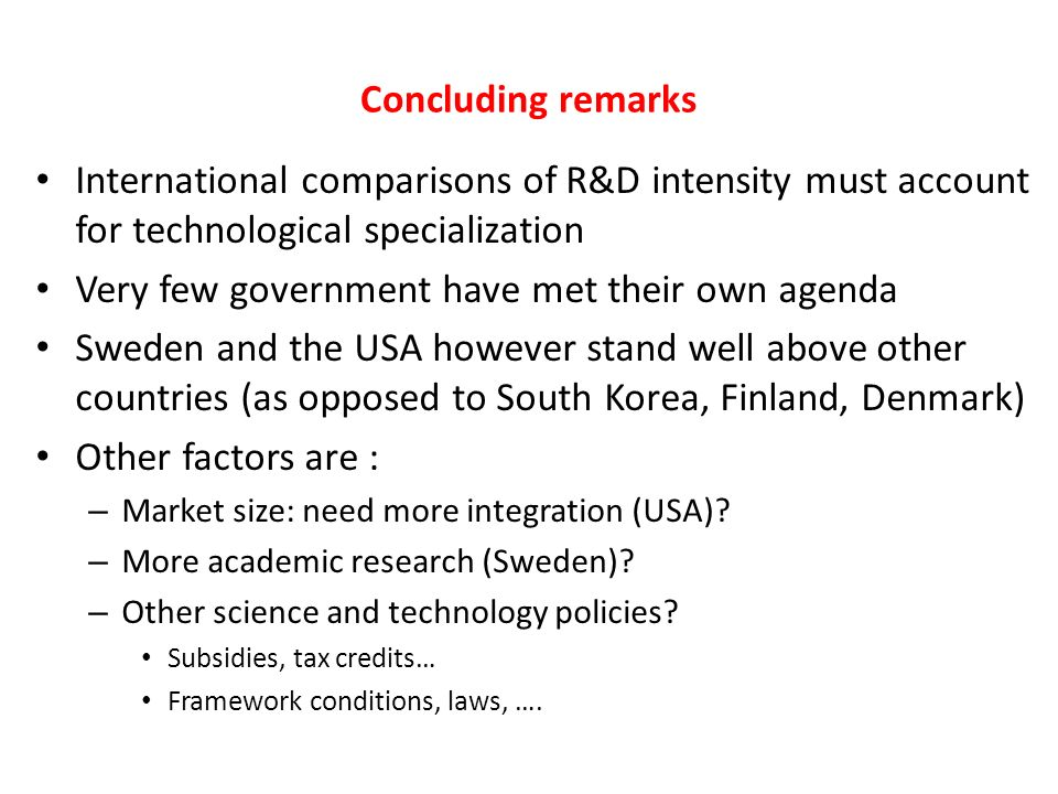 Concluding remarks International comparisons of R&D intensity must account for technological specialization Very few government have met their own agenda Sweden and the USA however stand well above other countries (as opposed to South Korea, Finland, Denmark) Other factors are : – Market size: need more integration (USA).