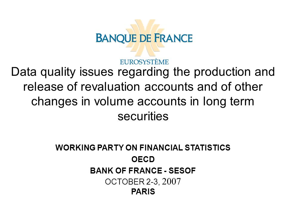 Data quality issues regarding the production and release of revaluation accounts and of other changes in volume accounts in long term securities WORKING PARTY ON FINANCIAL STATISTICS OECD BANK OF FRANCE - SESOF OCTOBER 2-3, 2007 PARIS