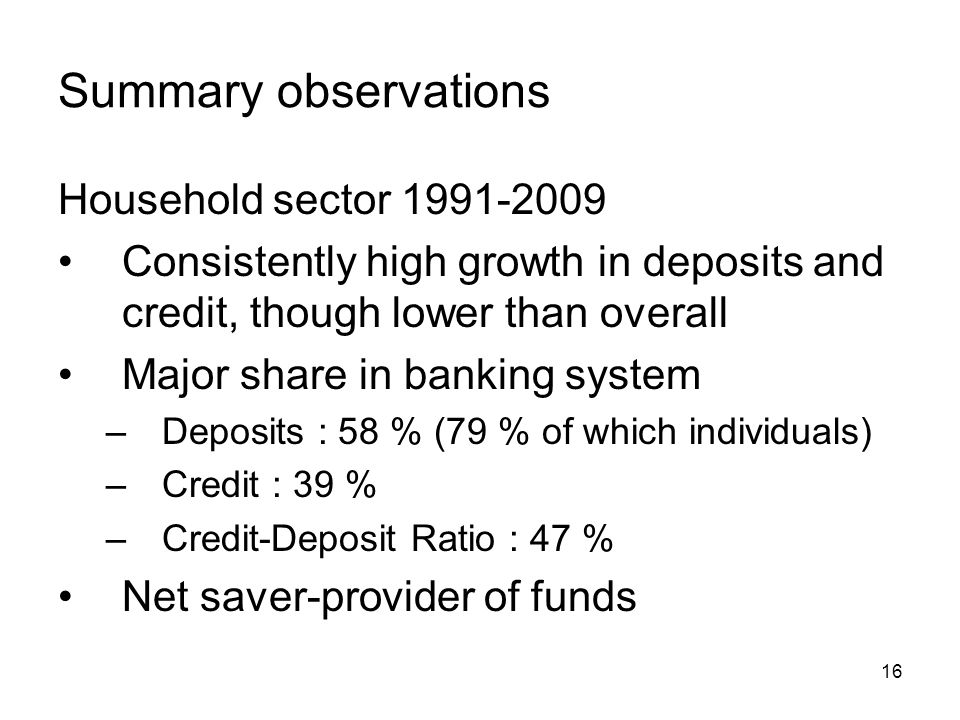 16 Summary observations Household sector Consistently high growth in deposits and credit, though lower than overall Major share in banking system –Deposits : 58 % (79 % of which individuals) –Credit : 39 % –Credit-Deposit Ratio : 47 % Net saver-provider of funds