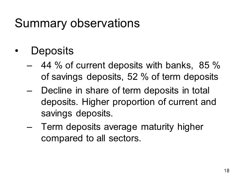 18 Summary observations Deposits –44 % of current deposits with banks, 85 % of savings deposits, 52 % of term deposits –Decline in share of term deposits in total deposits.