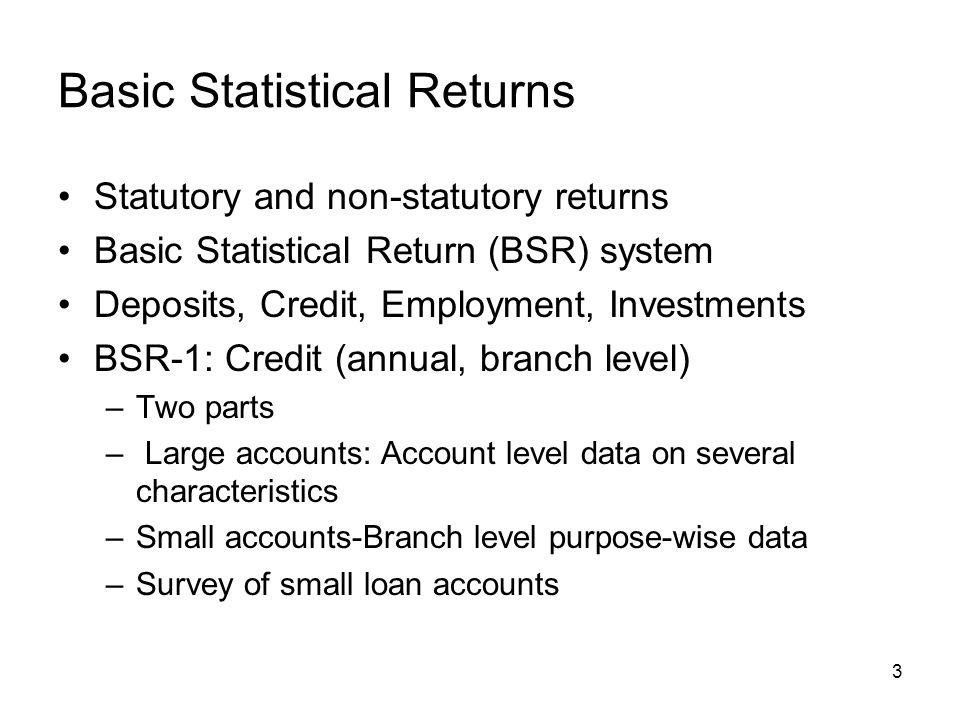 3 Basic Statistical Returns Statutory and non-statutory returns Basic Statistical Return (BSR) system Deposits, Credit, Employment, Investments BSR-1: Credit (annual, branch level) –Two parts – Large accounts: Account level data on several characteristics –Small accounts-Branch level purpose-wise data –Survey of small loan accounts