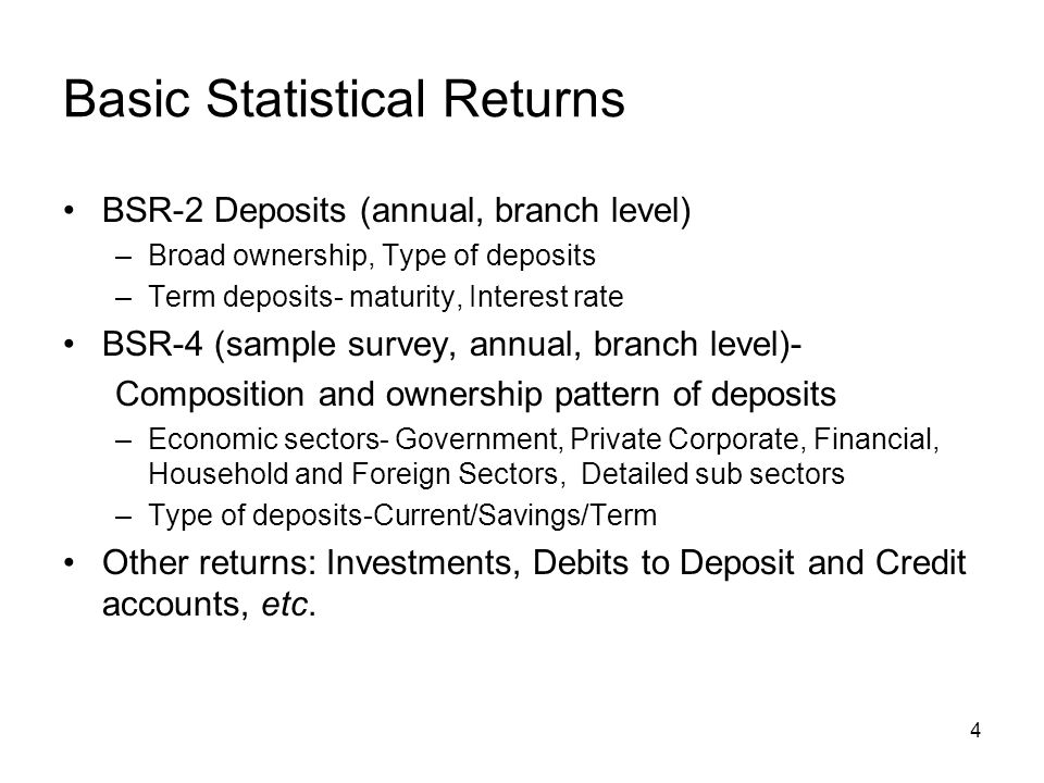 4 Basic Statistical Returns BSR-2 Deposits (annual, branch level) –Broad ownership, Type of deposits –Term deposits- maturity, Interest rate BSR-4 (sample survey, annual, branch level)- Composition and ownership pattern of deposits –Economic sectors- Government, Private Corporate, Financial, Household and Foreign Sectors, Detailed sub sectors –Type of deposits-Current/Savings/Term Other returns: Investments, Debits to Deposit and Credit accounts, etc.
