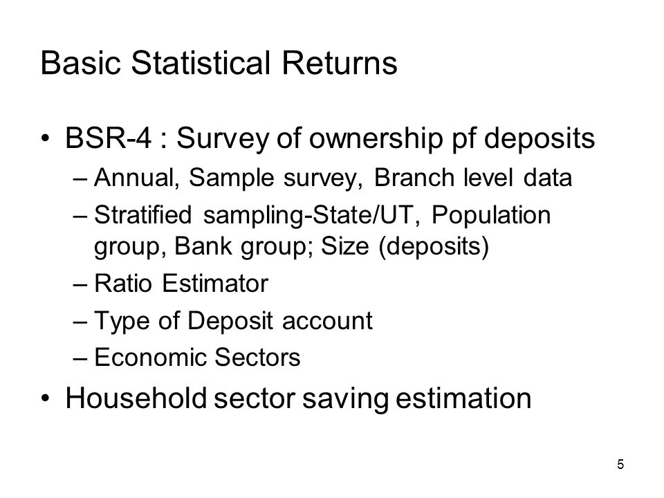 5 Basic Statistical Returns BSR-4 : Survey of ownership pf deposits –Annual, Sample survey, Branch level data –Stratified sampling-State/UT, Population group, Bank group; Size (deposits) –Ratio Estimator –Type of Deposit account –Economic Sectors Household sector saving estimation