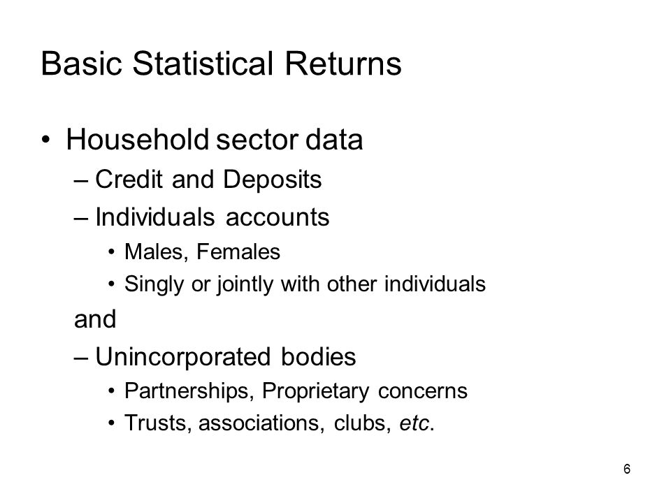 6 Basic Statistical Returns Household sector data –Credit and Deposits –Individuals accounts Males, Females Singly or jointly with other individuals and –Unincorporated bodies Partnerships, Proprietary concerns Trusts, associations, clubs, etc.