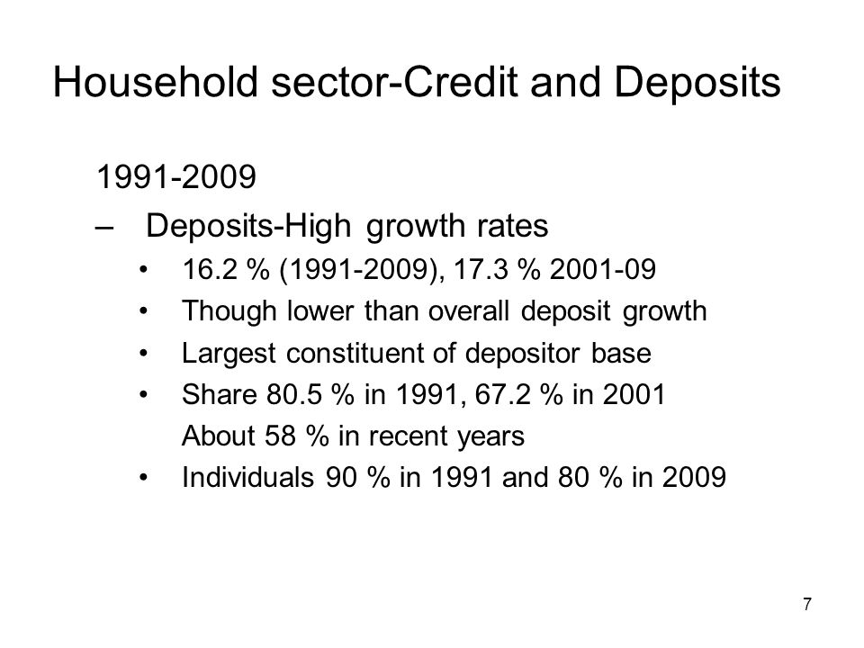 7 Household sector-Credit and Deposits –Deposits-High growth rates 16.2 % ( ), 17.3 % Though lower than overall deposit growth Largest constituent of depositor base Share 80.5 % in 1991, 67.2 % in 2001 About 58 % in recent years Individuals 90 % in 1991 and 80 % in 2009