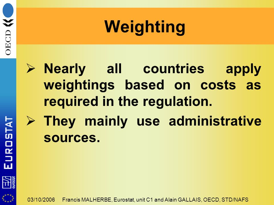 03/10/2006Francis MALHERBE, Eurostat, unit C1 and Alain GALLAIS, OECD, STD/NAFS Nearly all countries apply weightings based on costs as required in the regulation.
