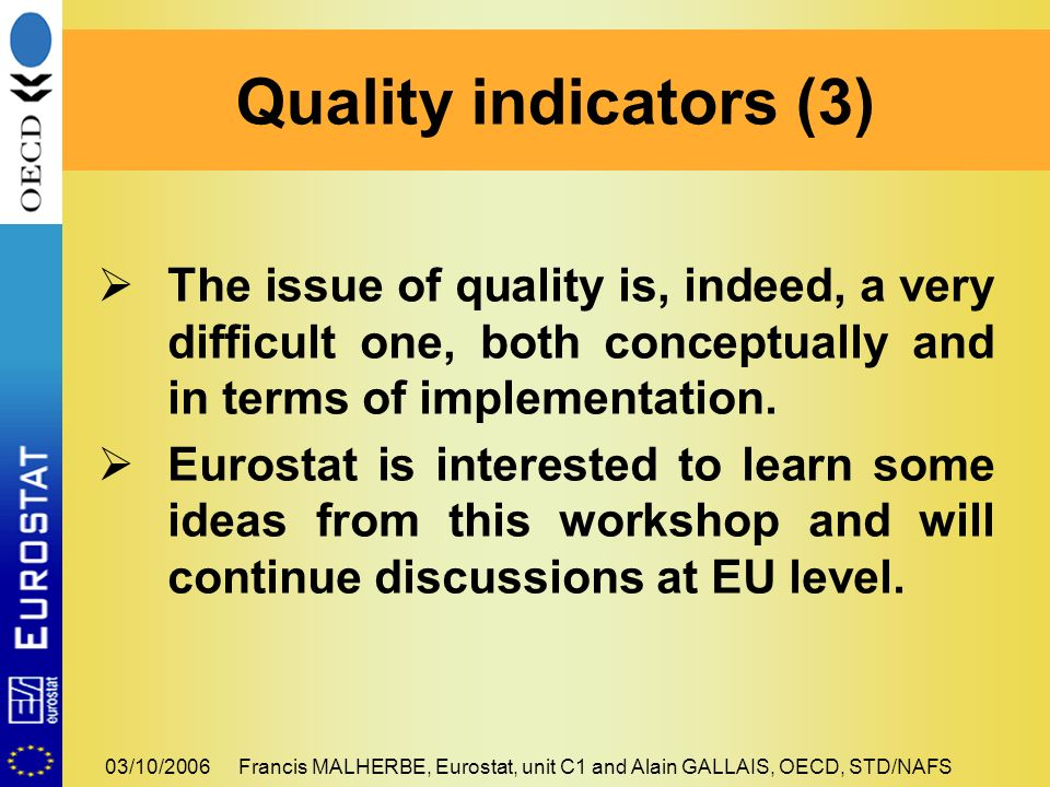 03/10/2006Francis MALHERBE, Eurostat, unit C1 and Alain GALLAIS, OECD, STD/NAFS The issue of quality is, indeed, a very difficult one, both conceptually and in terms of implementation.