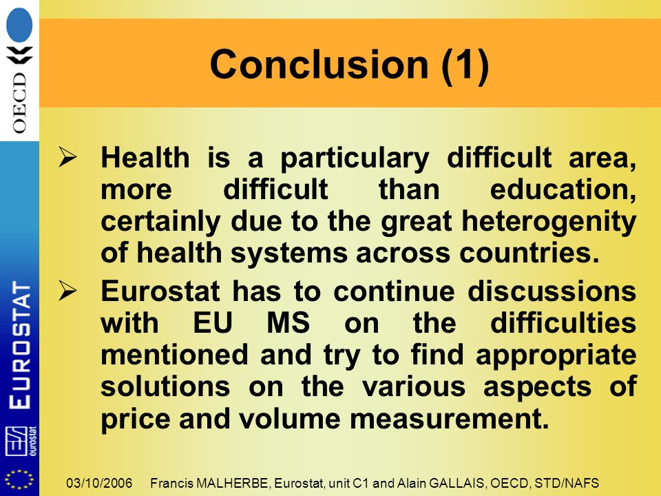 03/10/2006Francis MALHERBE, Eurostat, unit C1 and Alain GALLAIS, OECD, STD/NAFS Health is a particulary difficult area, more difficult than education, certainly due to the great heterogenity of health systems across countries.