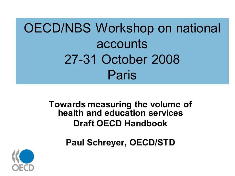 OECD/NBS Workshop on national accounts 27-31 October 2008 Paris Towards measuring the volume of health and education services Draft OECD Handbook Paul Schreyer, OECD/STD