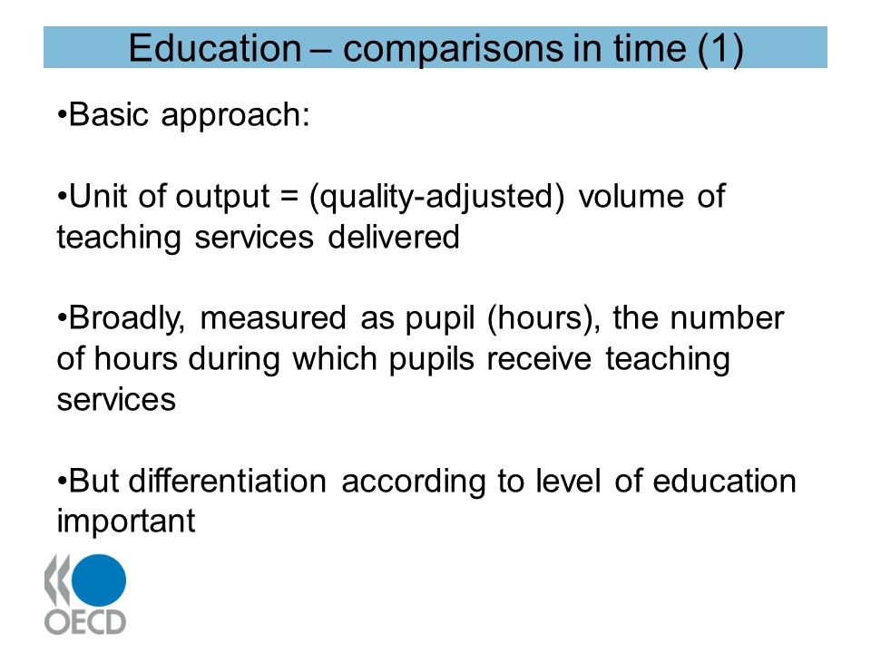 Education – comparisons in time (1) Basic approach: Unit of output = (quality-adjusted) volume of teaching services delivered Broadly, measured as pupil (hours), the number of hours during which pupils receive teaching services But differentiation according to level of education important