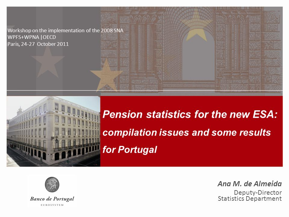 Pension statistics for the new ESA: compilation issues and some results for Portugal Workshop on the implementation of the 2008 SNA WPFS+WPNA | OECD, 24-27 October 2011 1 Pension statistics for the new ESA: compilation issues and some results for Portugal Workshop on the implementation of the 2008 SNA WPFS+WPNA |OECD Paris, 24-27 October 2011 Ana M.