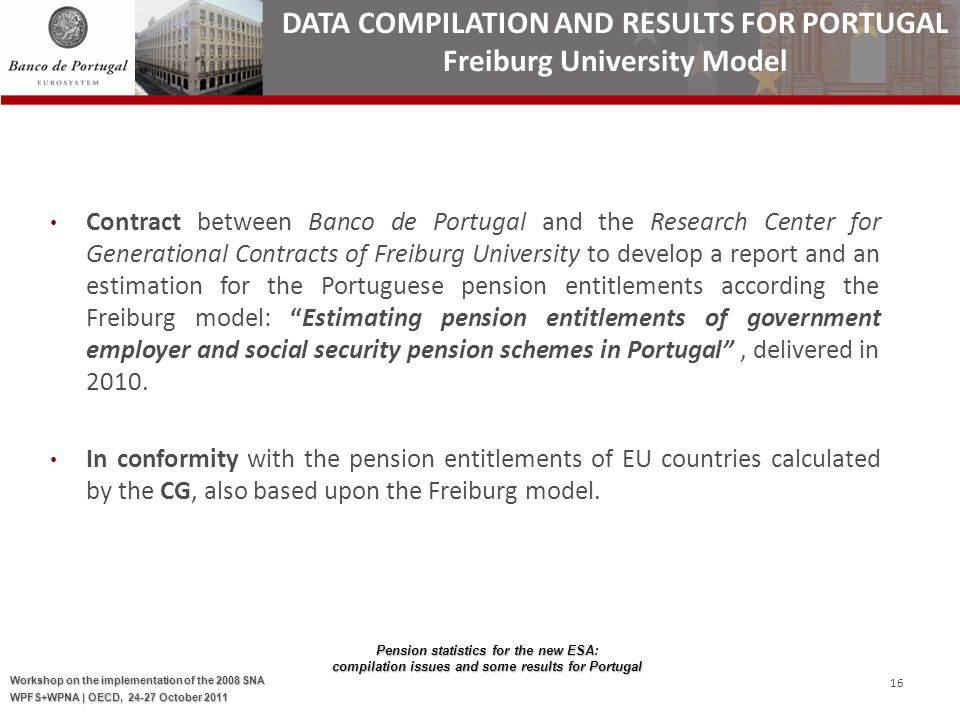 Pension statistics for the new ESA: compilation issues and some results for Portugal Workshop on the implementation of the 2008 SNA WPFS+WPNA | OECD, 24-27 October 2011 16 Contract between Banco de Portugal and the Research Center for Generational Contracts of Freiburg University to develop a report and an estimation for the Portuguese pension entitlements according the Freiburg model: Estimating pension entitlements of government employer and social security pension schemes in Portugal, delivered in 2010.