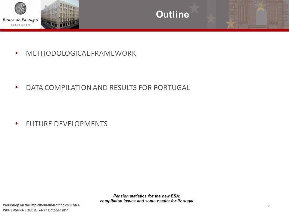 Pension statistics for the new ESA: compilation issues and some results for Portugal Workshop on the implementation of the 2008 SNA WPFS+WPNA | OECD, 24-27 October 2011 2 METHODOLOGICAL FRAMEWORK DATA COMPILATION AND RESULTS FOR PORTUGAL FUTURE DEVELOPMENTS Outline