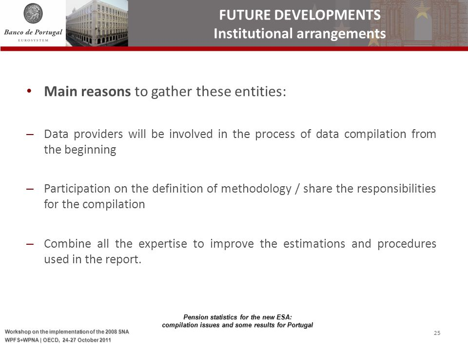 Pension statistics for the new ESA: compilation issues and some results for Portugal Workshop on the implementation of the 2008 SNA WPFS+WPNA | OECD, 24-27 October 2011 25 Main reasons to gather these entities: – Data providers will be involved in the process of data compilation from the beginning – Participation on the definition of methodology / share the responsibilities for the compilation – Combine all the expertise to improve the estimations and procedures used in the report.