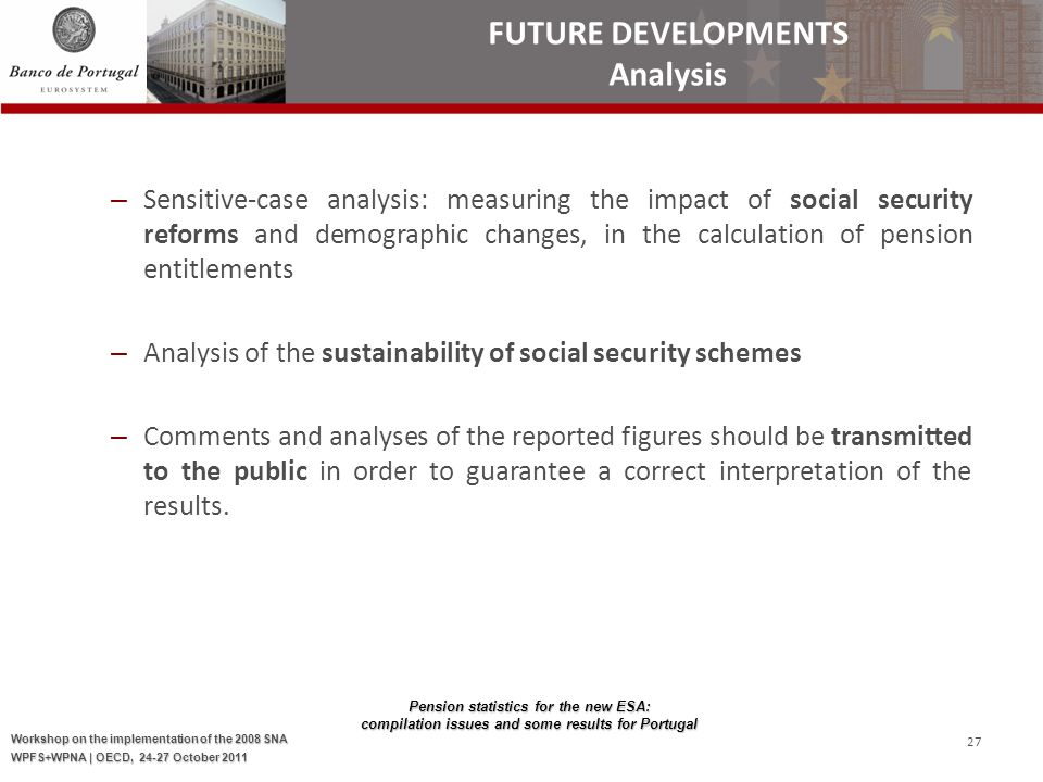 Pension statistics for the new ESA: compilation issues and some results for Portugal Workshop on the implementation of the 2008 SNA WPFS+WPNA | OECD, October – Sensitive-case analysis: measuring the impact of social security reforms and demographic changes, in the calculation of pension entitlements – Analysis of the sustainability of social security schemes – Comments and analyses of the reported figures should be transmitted to the public in order to guarantee a correct interpretation of the results.