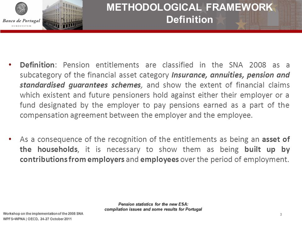 Pension statistics for the new ESA: compilation issues and some results for Portugal Workshop on the implementation of the 2008 SNA WPFS+WPNA | OECD, 24-27 October 2011 3 Definition : Pension entitlements are classified in the SNA 2008 as a subcategory of the financial asset category Insurance, annuities, pension and standardised guarantees schemes, and show the extent of financial claims which existent and future pensioners hold against either their employer or a fund designated by the employer to pay pensions earned as a part of the compensation agreement between the employer and the employee.