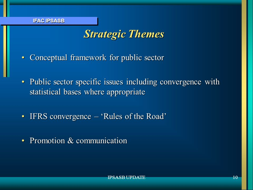 IFAC IPSASB 10IPSASB UPDATE Strategic Themes Conceptual framework for public sectorConceptual framework for public sector Public sector specific issues including convergence with statistical bases where appropriatePublic sector specific issues including convergence with statistical bases where appropriate IFRS convergence – Rules of the RoadIFRS convergence – Rules of the Road Promotion & communicationPromotion & communication