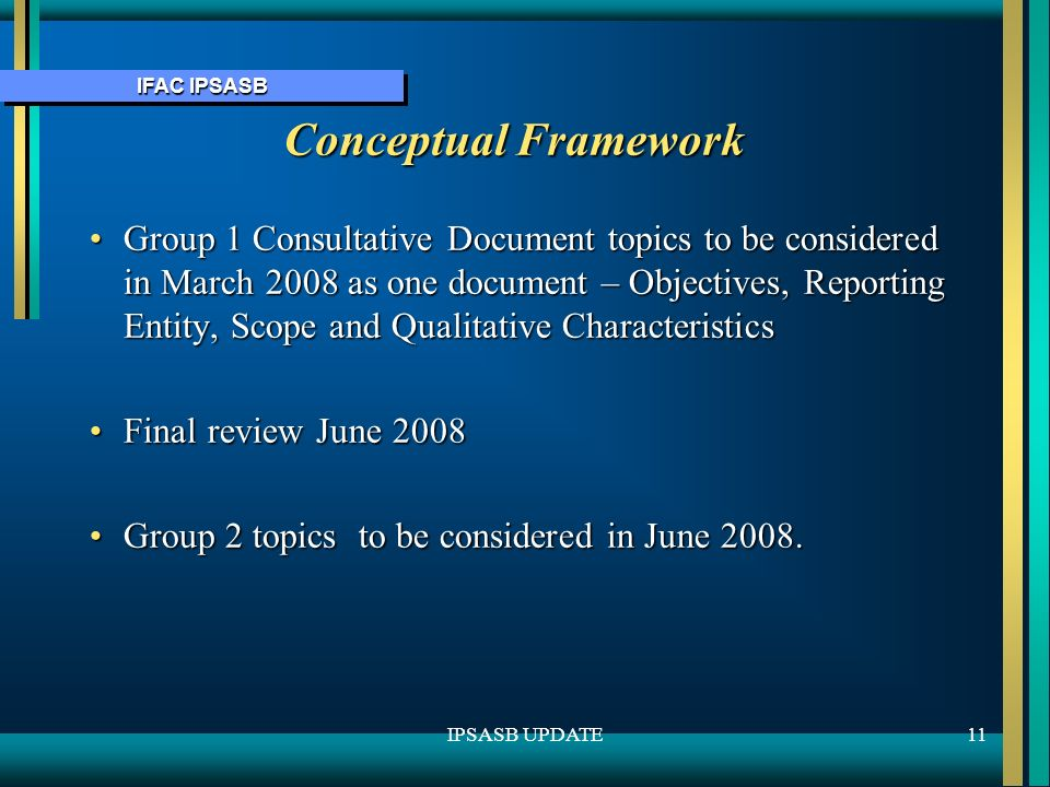 IFAC IPSASB 11IPSASB UPDATE Conceptual Framework Group 1 Consultative Document topics to be considered in March 2008 as one document – Objectives, Reporting Entity, Scope and Qualitative CharacteristicsGroup 1 Consultative Document topics to be considered in March 2008 as one document – Objectives, Reporting Entity, Scope and Qualitative Characteristics Final review June 2008Final review June 2008 Group 2 topics to be considered in June 2008.Group 2 topics to be considered in June 2008.
