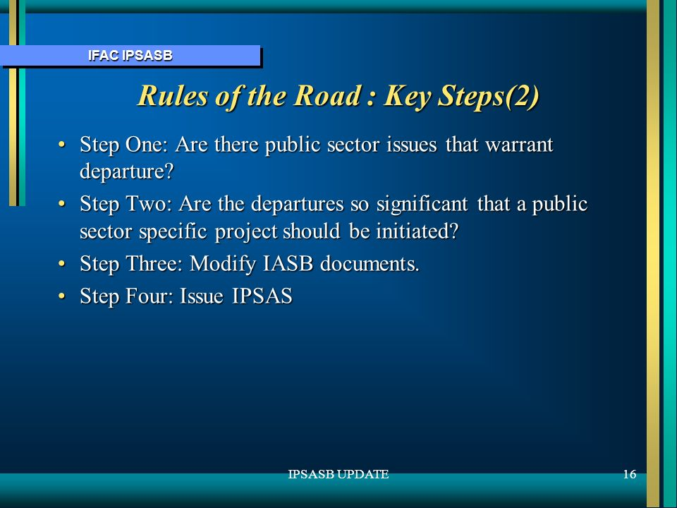 IFAC IPSASB 16IPSASB UPDATE Rules of the Road : Key Steps(2) Step One: Are there public sector issues that warrant departure Step One: Are there public sector issues that warrant departure.