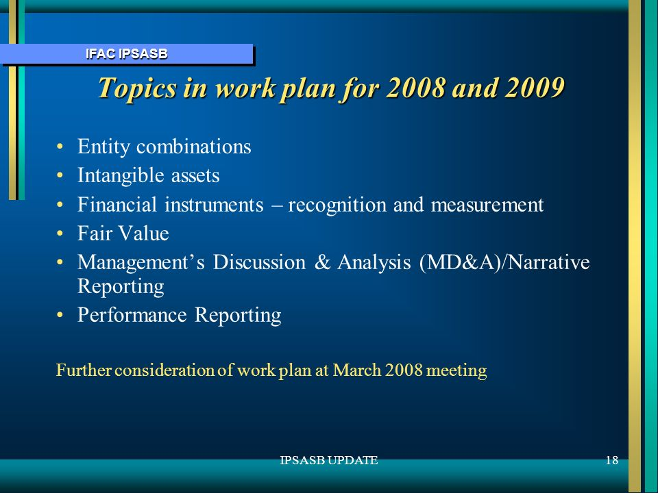 IFAC IPSASB 18IPSASB UPDATE Topics in work plan for 2008 and 2009 Entity combinations Intangible assets Financial instruments – recognition and measurement Fair Value Managements Discussion & Analysis (MD&A)/Narrative Reporting Performance Reporting Further consideration of work plan at March 2008 meeting