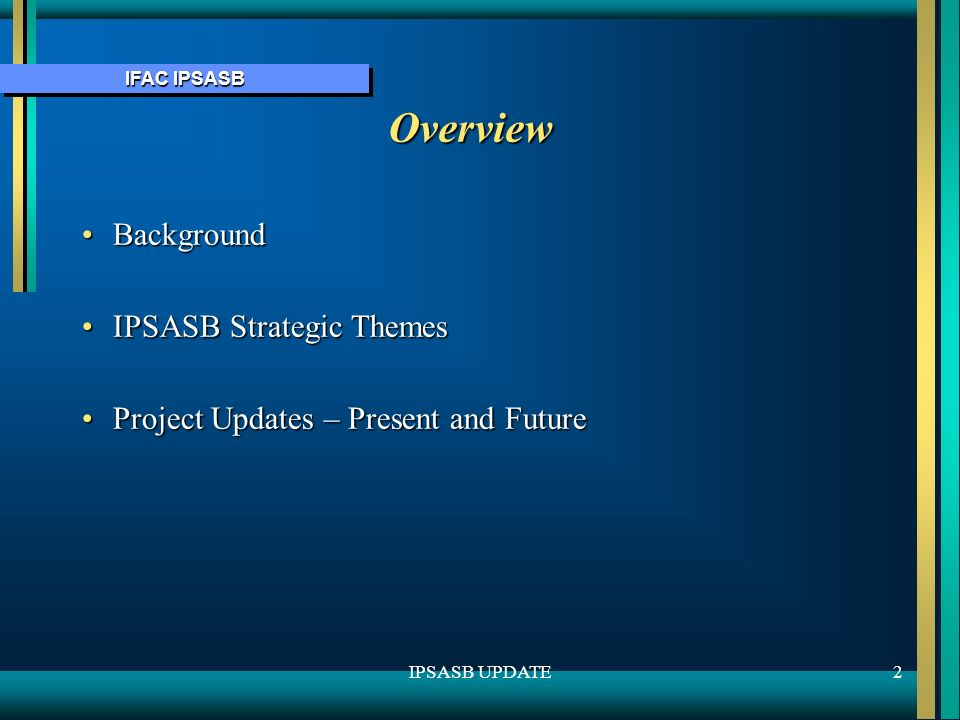 IFAC IPSASB 2IPSASB UPDATE Overview BackgroundBackground IPSASB Strategic ThemesIPSASB Strategic Themes Project Updates – Present and FutureProject Updates – Present and Future