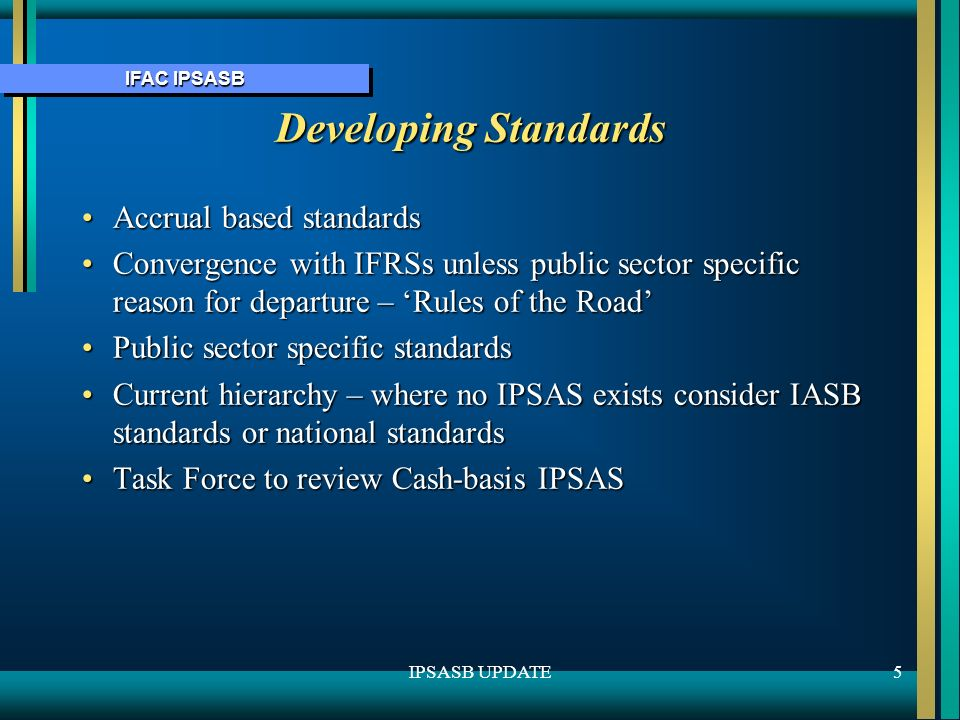 IFAC IPSASB 5IPSASB UPDATE Developing Standards Accrual based standardsAccrual based standards Convergence with IFRSs unless public sector specific reason for departure – Rules of the RoadConvergence with IFRSs unless public sector specific reason for departure – Rules of the Road Public sector specific standardsPublic sector specific standards Current hierarchy – where no IPSAS exists consider IASB standards or national standardsCurrent hierarchy – where no IPSAS exists consider IASB standards or national standards Task Force to review Cash-basis IPSASTask Force to review Cash-basis IPSAS