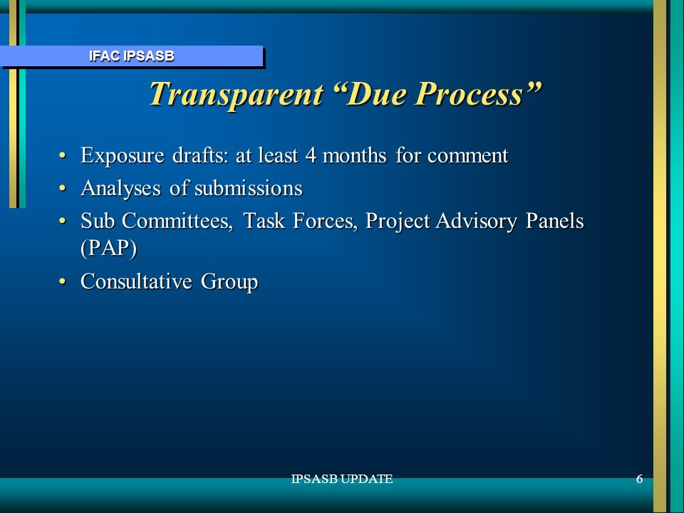IFAC IPSASB 6IPSASB UPDATE Transparent Due Process Exposure drafts: at least 4 months for commentExposure drafts: at least 4 months for comment Analyses of submissionsAnalyses of submissions Sub Committees, Task Forces, Project Advisory Panels (PAP)Sub Committees, Task Forces, Project Advisory Panels (PAP) Consultative GroupConsultative Group