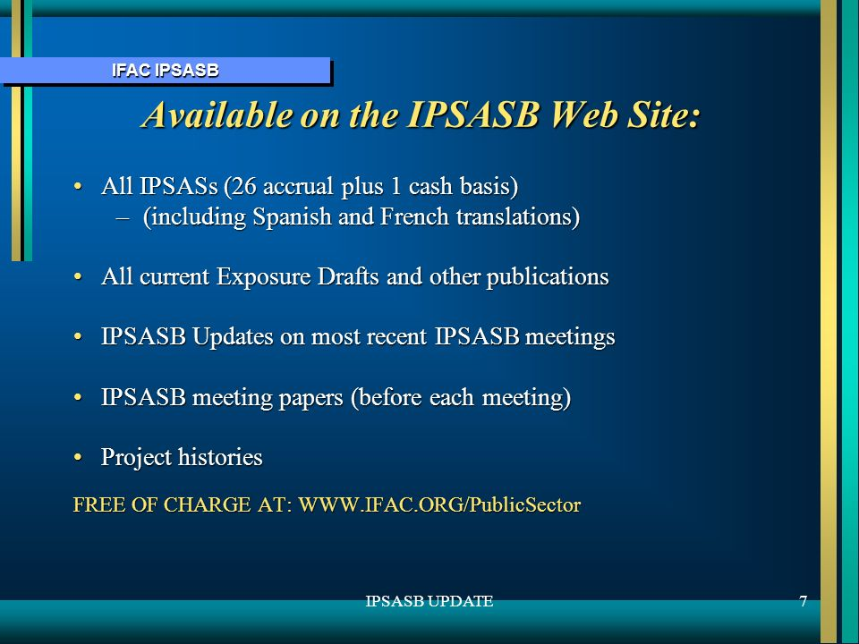 IFAC IPSASB 7IPSASB UPDATE Available on the IPSASB Web Site: All IPSASs (26 accrual plus 1 cash basis)All IPSASs (26 accrual plus 1 cash basis) –(including Spanish and French translations) All current Exposure Drafts and other publicationsAll current Exposure Drafts and other publications IPSASB Updates on most recent IPSASB meetingsIPSASB Updates on most recent IPSASB meetings IPSASB meeting papers (before each meeting)IPSASB meeting papers (before each meeting) Project historiesProject histories FREE OF CHARGE AT: WWW.IFAC.ORG/PublicSector